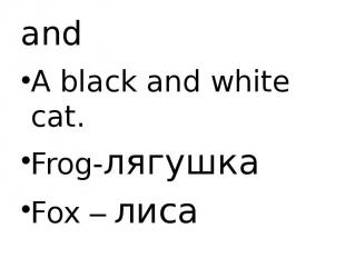 and A black and white cat. Frog-лягушка Fox – лиса