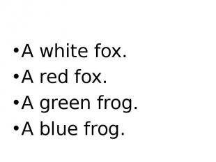 A white fox. A red fox. A green frog. A blue frog.