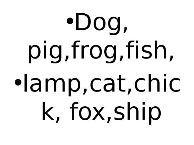 Dog, pig,frog,fish, lamp,cat,chick, fox,ship