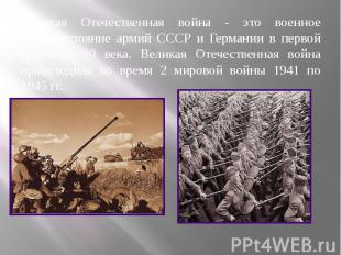 Великая Отечественная война - это военное противостояние армий СССР и Германии в