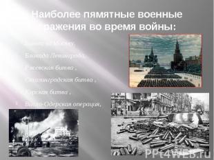 Наиболее пямятные военные сражения во время войны: Битва за Москву, Блокада Лени
