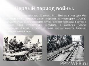 Первый период войны. К началу ВОВ относится дата 22 июня 1941г. Именно в этот де