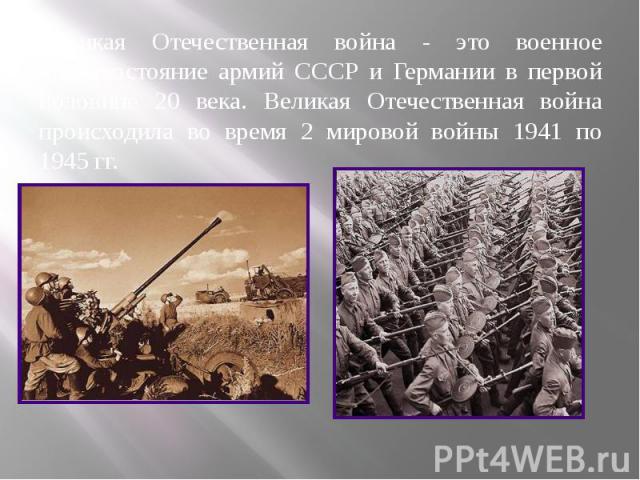 Великая Отечественная война - это военное противостояние армий СССР и Германии в первой половине 20 века. Великая Отечественная война происходила во время 2 мировой войны 1941 по 1945 гг. Великая Отечественная война - это военное противостояние арми…