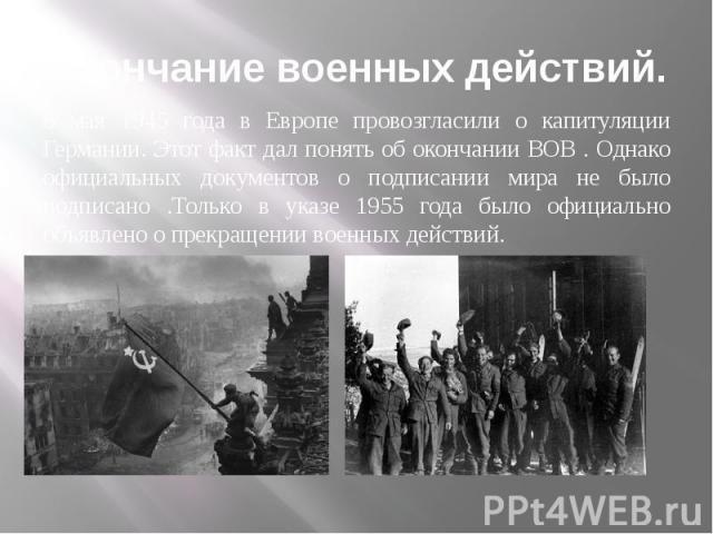 Окончание военных действий. 8 мая 1945 года в Европе провозгласили о капитуляции Германии. Этот факт дал понять об окончании ВОВ . Однако официальных документов о подписании мира не было подписано .Только в указе 1955 года было официально объявлено …