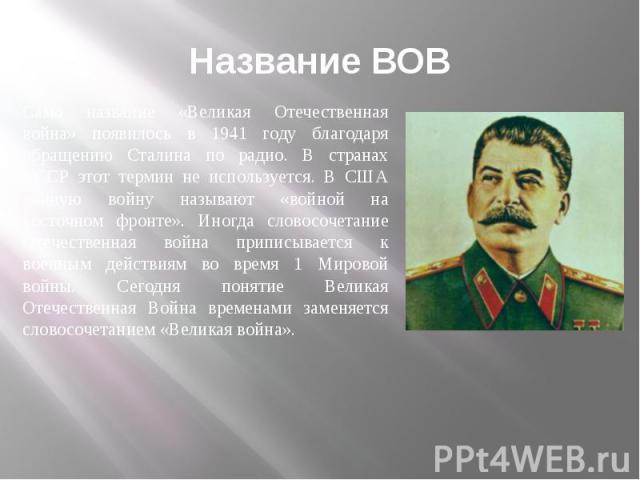 Название ВОВ Само название «Великая Отечественная война» появилось в 1941 году благодаря обращению Сталина по радио. В странах СССР этот термин не используется. В США данную войну называют «войной на восточном фронте». Иногда словосочетание Отечеств…
