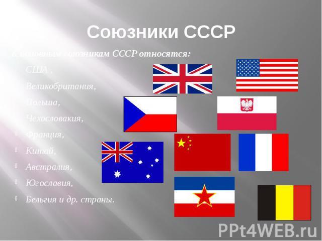 Союзники СССР К основным союзникам СССР относятся: США , Великобритания, Польша, Чехословакия, Франция, Китай, Австралия, Югославия, Бельгия и др. страны.