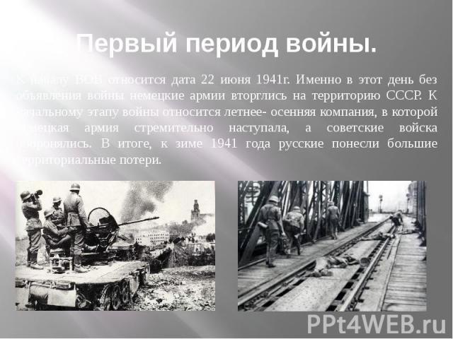 Первый период войны. К началу ВОВ относится дата 22 июня 1941г. Именно в этот день без объявления войны немецкие армии вторглись на территорию СССР. К начальному этапу войны относится летнее- осенняя компания, в которой немецкая армия стремительно н…