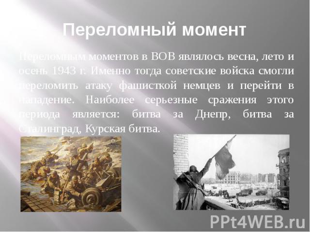 Переломный момент Переломным моментов в ВОВ являлось весна, лето и осень 1943 г. Именно тогда советские войска смогли переломить атаку фашисткой немцев и перейти в нападение. Наиболее серьезные сражения этого периода является: битва за Днепр, битва …