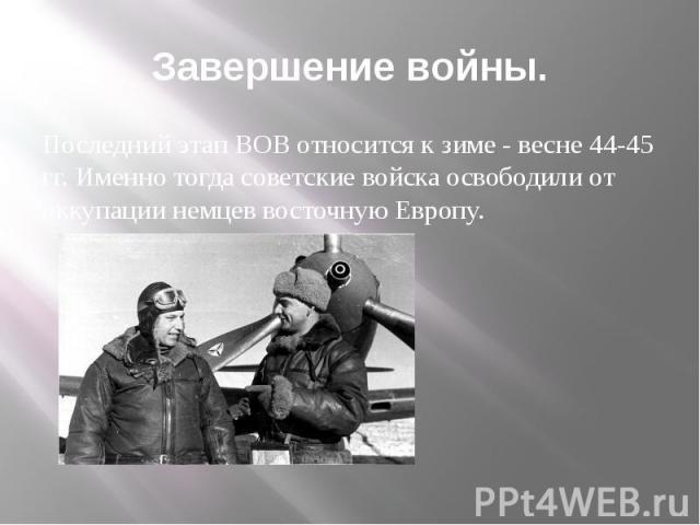 Завершение войны. Последний этап ВОВ относится к зиме - весне 44-45 гг. Именно тогда советские войска освободили от оккупации немцев восточную Европу.
