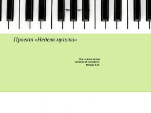 Проект «Неделя музыки»  Подготовила и провела музыкальный руководитель Мел