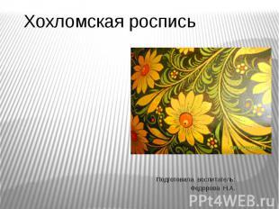 Хохломская роспись Подготовила воспитатель: Федорова Н.А.