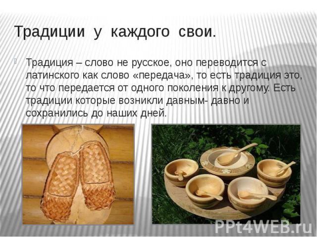 Традиции у каждого свои. Традиция – слово не русское, оно переводится с латинского как слово «передача», то есть традиция это, то что передается от одного поколения к другому. Есть традиции которые возникли давным- давно и сохранились до наших дней.