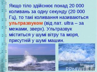 Якщо тіло здійснює понад 20 000 коливань за одну секунду (20 000 Гц), то такі ко