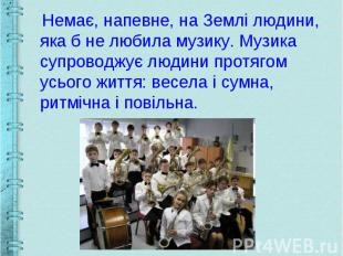 Немає, напевне, на Землі людини, яка б не любила музику. Музика супроводжує люди