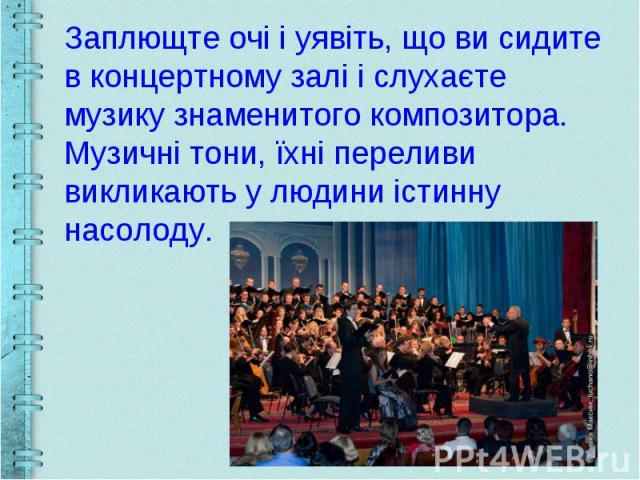 Заплющте очі і уявіть, що ви сидите в концертному залі і слухаєте музику знаменитого композитора. Музичні тони, їхні переливи викликають у людини істинну насолоду.