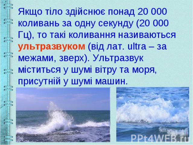 Якщо тіло здійснює понад 20 000 коливань за одну секунду (20 000 Гц), то такі коливання називаються ультразвуком (від лат. ultra – за межами, зверх). Ультразвук міститься у шумі вітру та моря, присутній у шумі машин.