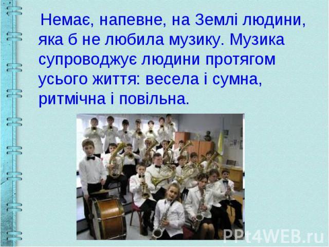 Немає, напевне, на Землі людини, яка б не любила музику. Музика супроводжує людини протягом усього життя: весела і сумна, ритмічна і повільна.