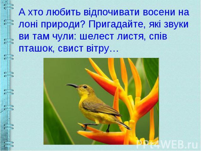 А хто любить відпочивати восени на лоні природи? Пригадайте, які звуки ви там чули: шелест листя, спів пташок, свист вітру…