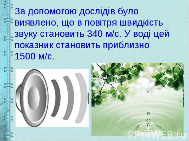 За допомогою дослідів було виявлено, що в повітря швидкість звуку становить 340 м/с. У воді цей показник становить приблизно 1500 м/с.