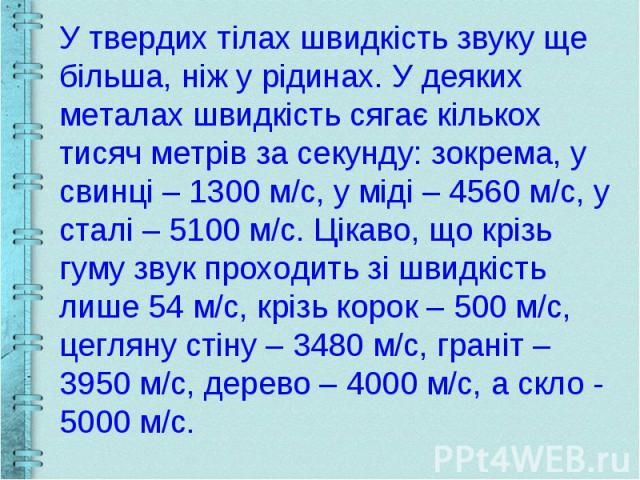 У твердих тілах швидкість звуку ще більша, ніж у рідинах. У деяких металах швидкість сягає кількох тисяч метрів за секунду: зокрема, у свинці – 1300 м/с, у міді – 4560 м/с, у сталі – 5100 м/с. Цікаво, що крізь гуму звук проходить зі швидкість лише 5…