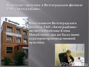 Я проходил практику в Волгоградском филиале ЗАО «Автоградбанк».Я проходил практи