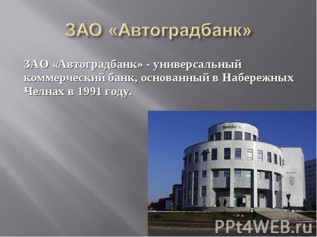 ЗАО «Автоградбанк» - универсальный коммерческий банк, основанный в Набережных Челнах в 1991 году.ЗАО «Автоградбанк» - универсальный коммерческий банк, основанный в Набережных Челнах в 1991 году.