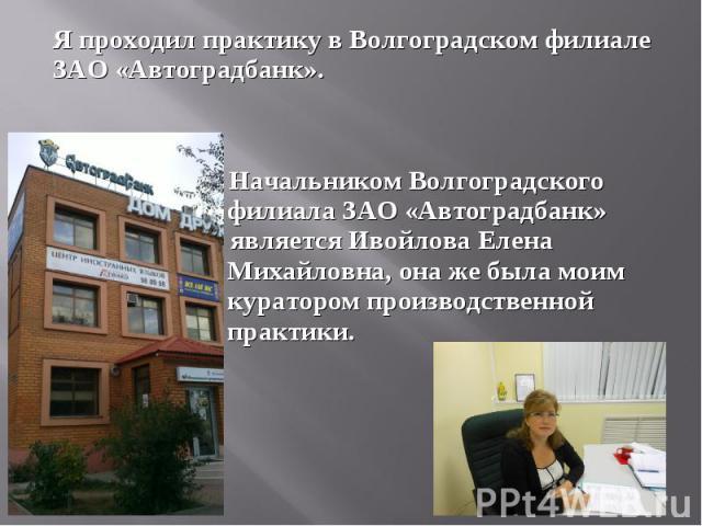 Я проходил практику в Волгоградском филиале ЗАО «Автоградбанк».Я проходил практику в Волгоградском филиале ЗАО «Автоградбанк». Начальником Волгоградского филиала ЗАО «Автоградбанк» является является Ивойлова Елена Михайловна, она же была моим курато…