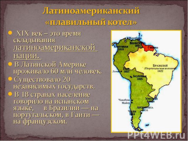 XIX век – это время складывания латиноамериканской нации. XIX век – это время складывания латиноамериканской нации. В Латинской Америке проживало 60 млн человек. Существовало 20 независимых государств. В 18 странах население говорило на испанском яз…
