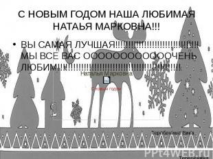 С НОВЫМ ГОДОМ НАША ЛЮБИМАЯ НАТАЬЯ МАРКОВНА!!! ВЫ САМАЯ ЛУЧШАЯ!!!!!!!!!!!!!!!!!!!