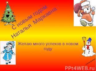 С новым годом Наталья Маркавна Желаю много успехов в новом году