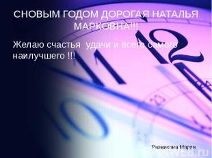 СНОВЫМ ГОДОМ ДОРОГАЯ НАТАЛЬЯ МАРКОВНА!!! Желаю счастья удачи и всего самого наил