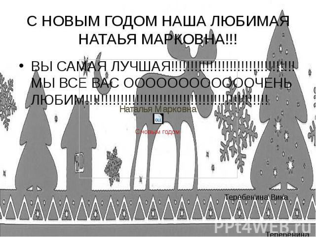 С НОВЫМ ГОДОМ НАША ЛЮБИМАЯ НАТАЬЯ МАРКОВНА!!! ВЫ САМАЯ ЛУЧШАЯ!!!!!!!!!!!!!!!!!!!!!!!!!!!!!!!! МЫ ВСЕ ВАС ООООООООООООЧЕНЬ ЛЮБИМ!!!!!!!!!!!!!!!!!!!!!!!!!!!!!!!!!!!!!!!!!!!!!!!