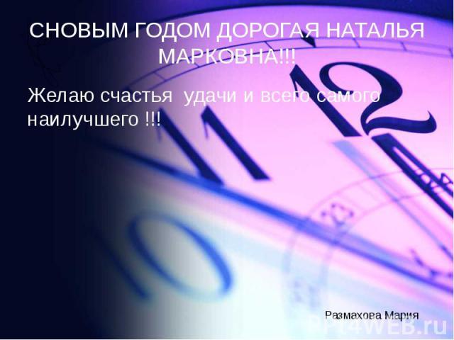 СНОВЫМ ГОДОМ ДОРОГАЯ НАТАЛЬЯ МАРКОВНА!!! Желаю счастья удачи и всего самого наилучшего !!!