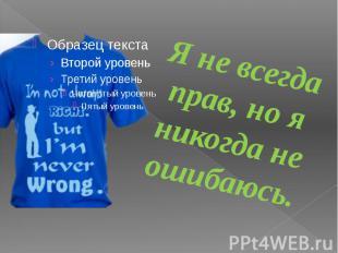 Я не всегда прав, но я никогда не ошибаюсь.