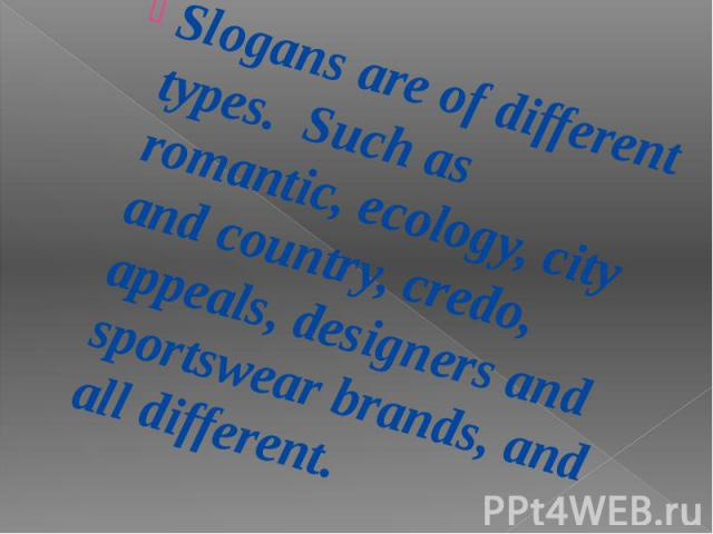 Slogans are of different types. Such as romantic, ecology, city and country, credo, appeals, designers and sportswear brands, and all different. Slogans are of different types. Such as romantic, ecology, city and country, credo, appeals, designers a…