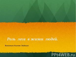 Роль леса в жизни людей. Выполнила Козлова Людмила.