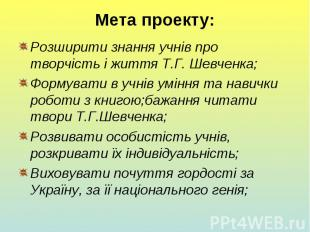 Мета проекту: Розширити знання учнів про творчість і життя Т.Г. Шевченка; Формув