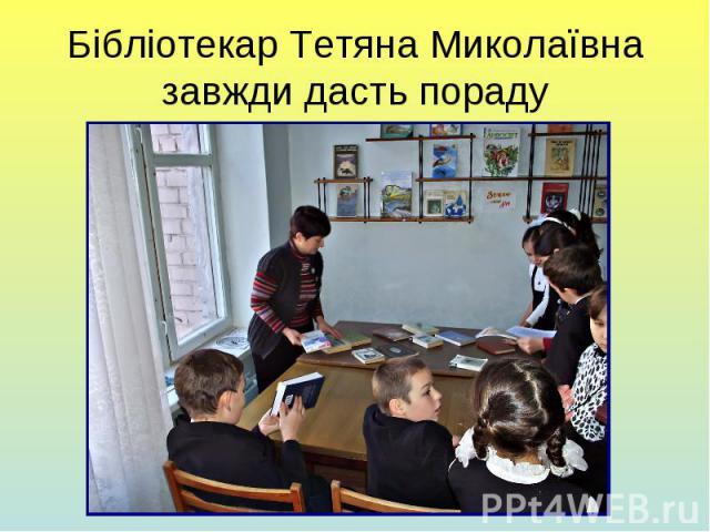 Бібліотекар Тетяна Миколаївна завжди дасть пораду