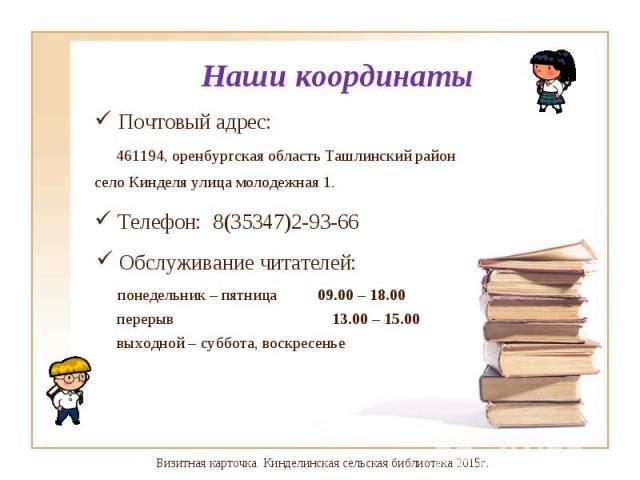 Почтовый адрес: Почтовый адрес: 461194, оренбургская область Ташлинский район село Кинделя улица молодежная 1.