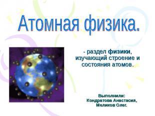Атомная физика -разделфизики, изучающий строение и состояния атомов. Выполнили