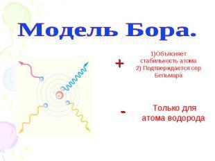 Модель Бора. 1)Объясняет стабильность атома 2) Подтверждается сер Бельмара