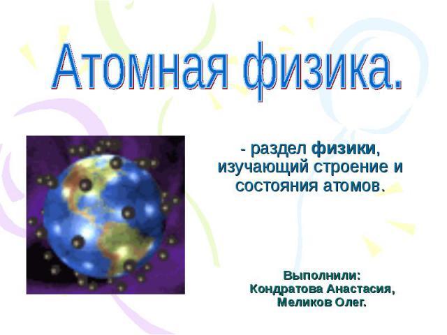 Атомная физика -разделфизики, изучающий строение и состояния атомов. Выполнили: Кондратова Анастасия, Меликов Олег.