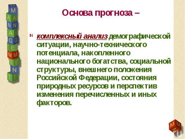 Основа прогноза – комплексный анализ демографической ситуации, научно-технического потенциала, накопленного национального богатства, социальной структуры, внешнего положения Российской Федерации, состояния природных ресурсов и перспектив изменения п…