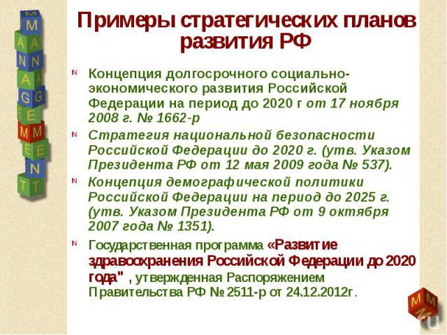 Примеры стратегических планов развития РФ Концепция долгосрочного социально-экономического развития Российской Федерации на период до 2020 г от 17 ноября 2008 г. № 1662-р Стратегия национальной безопасности Российской Федерации до 2020 г. (утв. Указ…