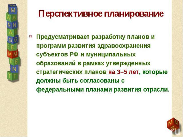 Перспективное планирование Предусматривает разработку планов и программ развития здравоохранения субъектов РФ и муниципальных образований в рамках утвержденных стратегических планов на 3–5 лет, которые должны быть согласованы с федеральными планами …