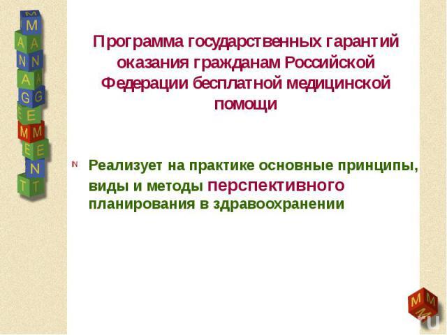 Программа государственных гарантий оказания гражданам Российской Федерации бесплатной медицинской помощи Реализует на практике основные принципы, виды и методы перспективного планирования в здравоохранении