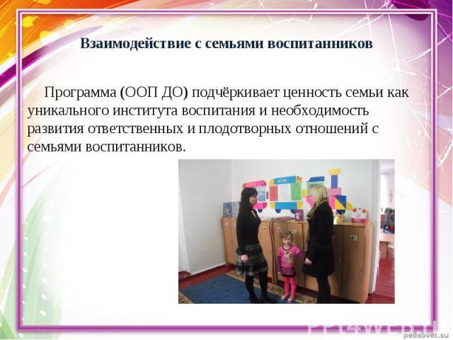 Программа (ООП ДО) подчёркивает ценность семьи как уникального института воспитания и необходимость развития ответственных и плодотворных отношений с семьями воспитанников. Программа (ООП ДО) подчёркивает ценность семьи как уникального института вос…