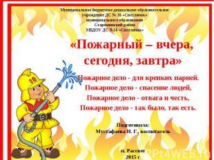 «Пожарный – вчера, сегодня, завтра» Пожарное дело - для крепких парней. Пожарное