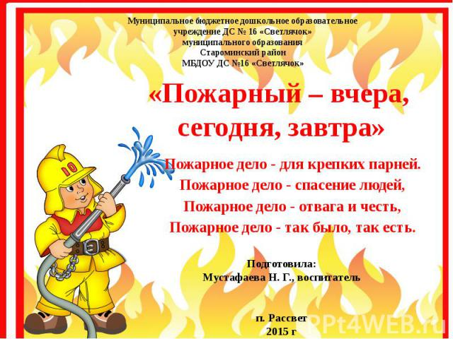 «Пожарный – вчера, сегодня, завтра» Пожарное дело - для крепких парней. Пожарное дело - спасение людей, Пожарное дело - отвага и честь, Пожарное дело - так было, так есть.