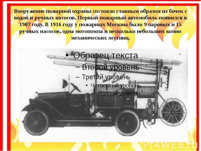 Вооружение пожарной охраны состояло главным образом из бочек с водой и ручных насосов. Первый пожарный автомобиль появился в 1907 году. В 1916 году у пожарных Москвы было 9 паровых и 15 ручных насосов, одна мотопомпа и несколько небольших конно меха…
